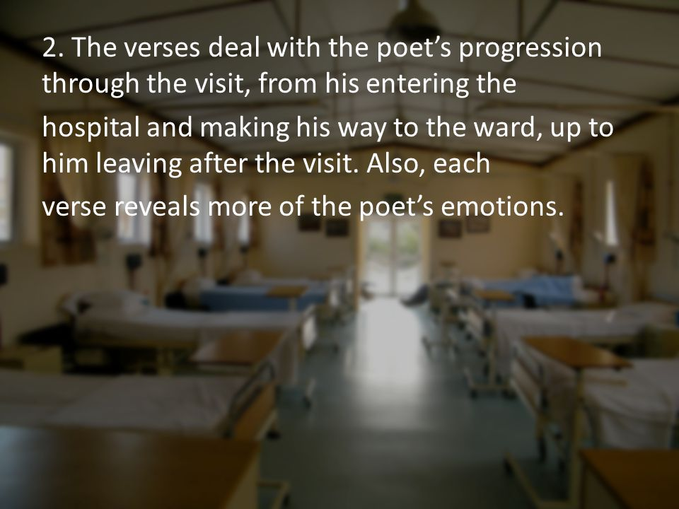 2. The verses deal with the poet's progression through the visit, from his entering the hospital and making his way to the ward, up to him leaving aft