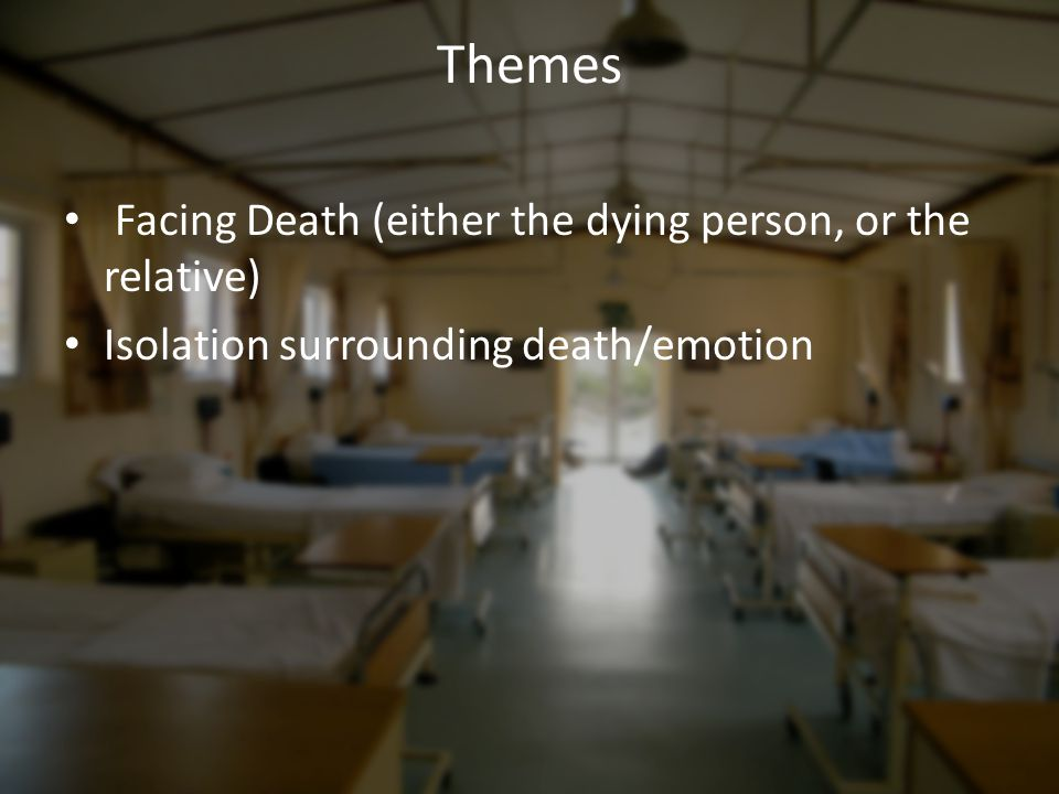 Themes Facing Death (either the dying person, or the relative) Isolation surrounding death/emotion
