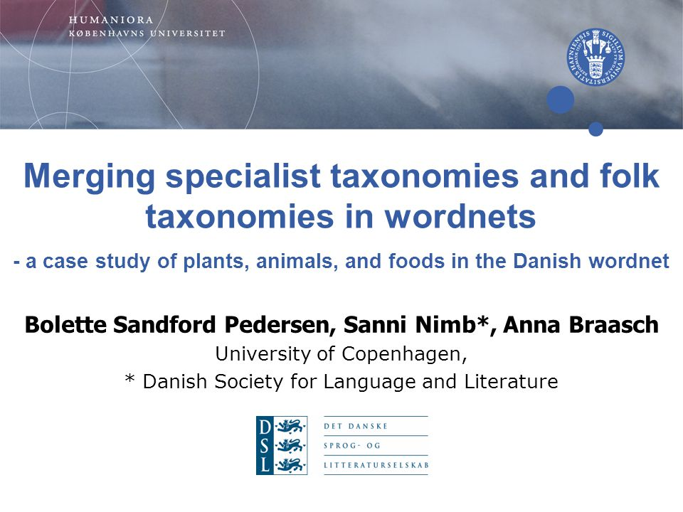 Bolette Sandford Pedersen, Sanni Nimb*, Anna Braasch University of Copenhagen, * Danish Society for Language and Literature Merging specialist taxonomies and folk taxonomies in wordnets - a case study of plants, animals, and foods in the Danish wordnet