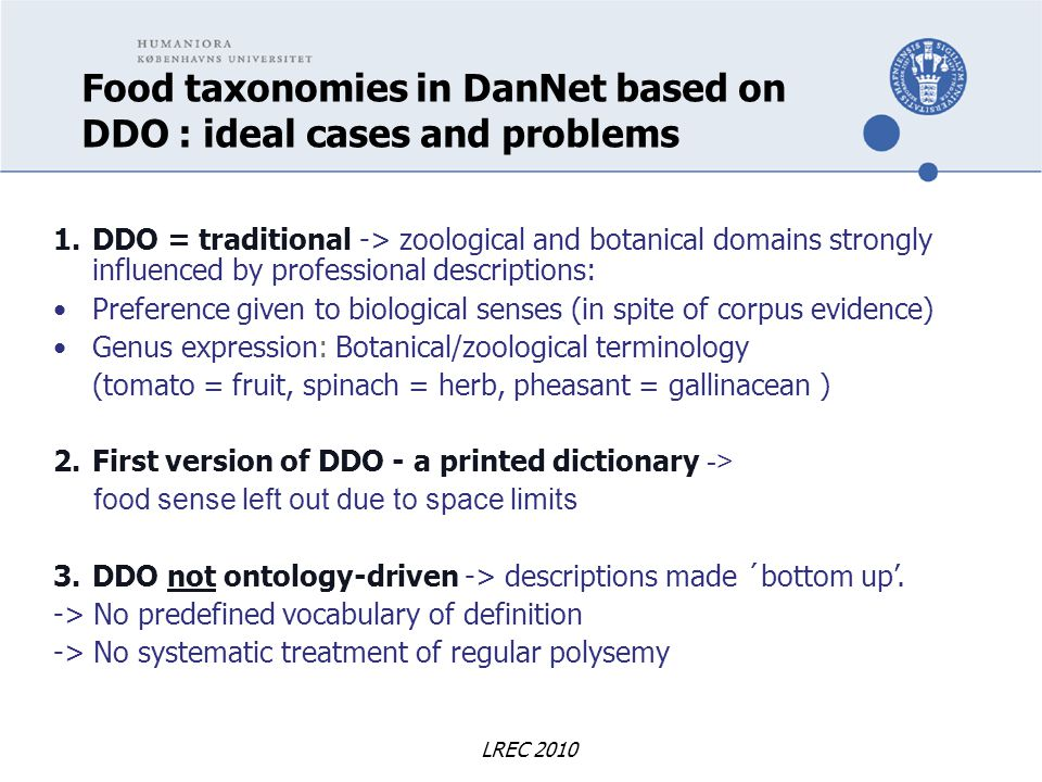 LREC 2010 Food taxonomies in DanNet based on DDO : ideal cases and problems 1.DDO = traditional -> zoological and botanical domains strongly influenced by professional descriptions: Preference given to biological senses (in spite of corpus evidence) Genus expression: Botanical/zoological terminology (tomato = fruit, spinach = herb, pheasant = gallinacean ) 2.First version of DDO - a printed dictionary -> food sense left out due to space limits 3.DDO not ontology-driven -> descriptions made ´bottom up'.