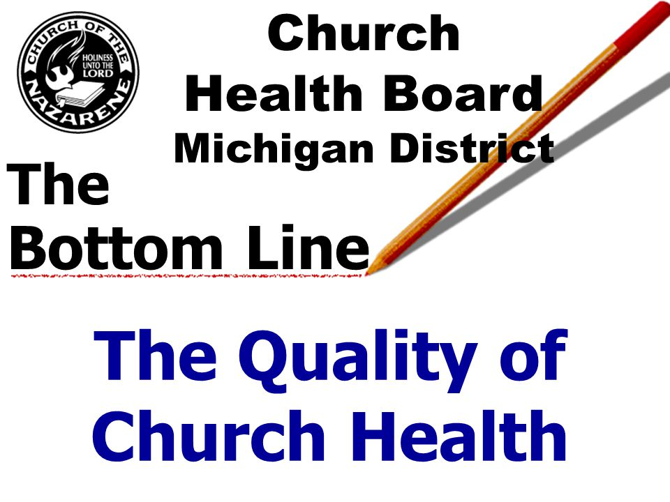 The Bottom Line The Quality of Church Health Church Health Board Michigan District