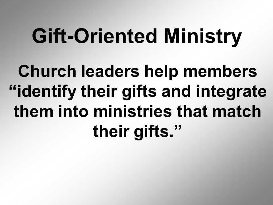 Gift-Oriented Ministry Church leaders help members identify their gifts and integrate them into ministries that match their gifts.