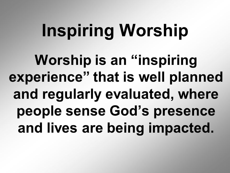 Inspiring Worship Worship is an inspiring experience that is well planned and regularly evaluated, where people sense God's presence and lives are being impacted.