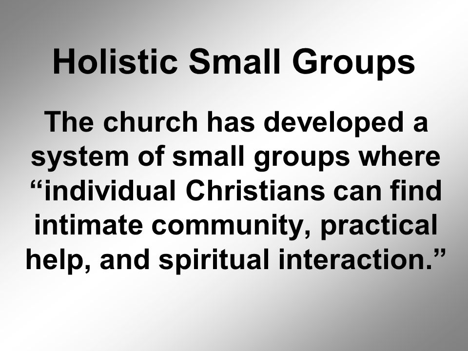 Holistic Small Groups The church has developed a system of small groups where individual Christians can find intimate community, practical help, and spiritual interaction.