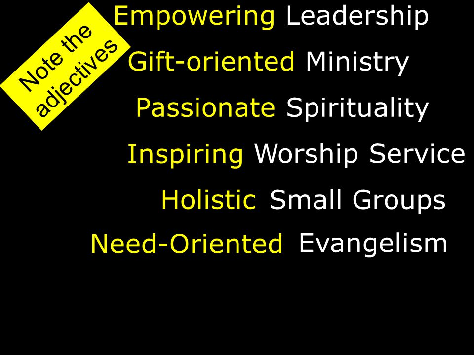 EmpoweringLeadership Holistic Passionate Inspiring Gift-orientedMinistry Spirituality Worship Service Small Groups Note the adjectives Need-Oriented Evangelism