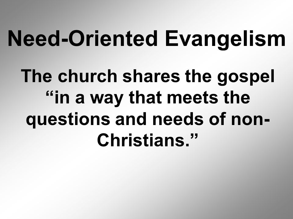 Need-Oriented Evangelism The church shares the gospel in a way that meets the questions and needs of non- Christians.