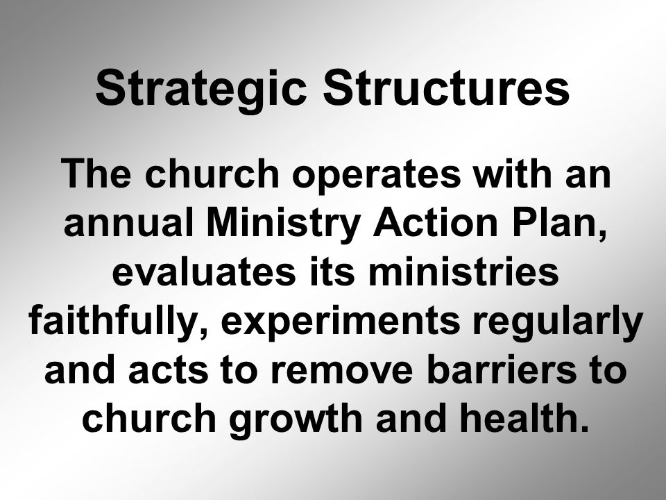 The church operates with an annual Ministry Action Plan, evaluates its ministries faithfully, experiments regularly and acts to remove barriers to church growth and health.