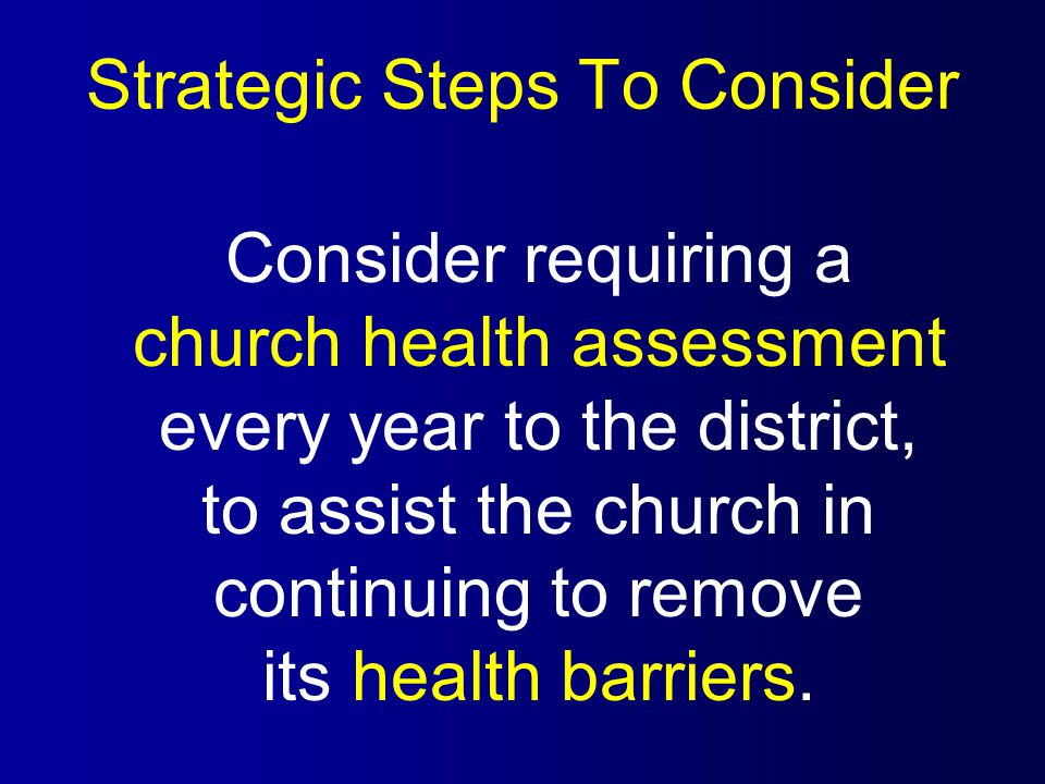 Strategic Steps To Consider Consider requiring a church health assessment every year to the district, to assist the church in continuing to remove its health barriers.