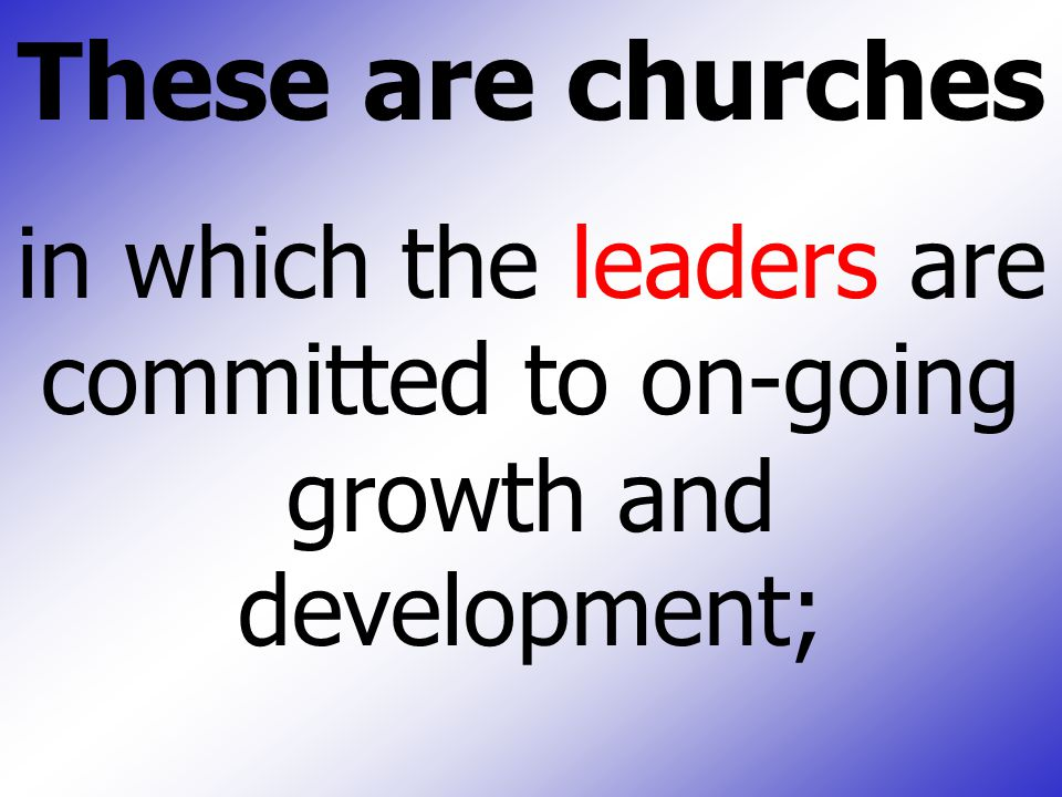 These are churches in which the leaders are committed to on-going growth and development;