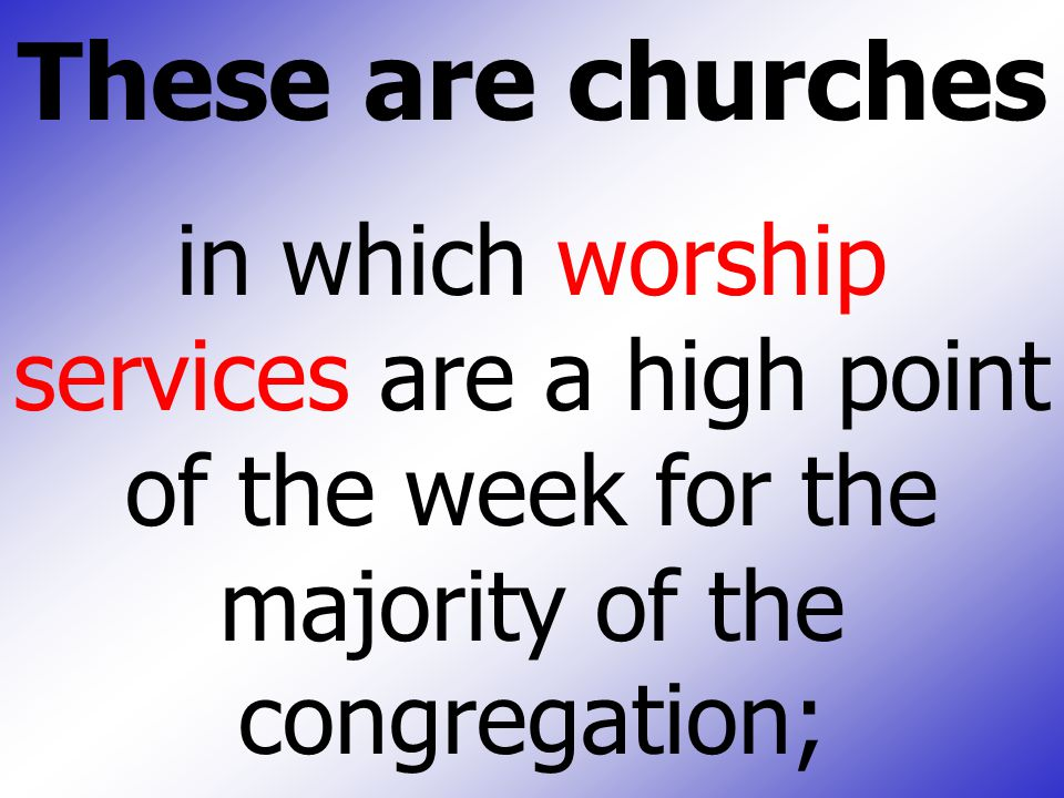 These are churches in which worship services are a high point of the week for the majority of the congregation;
