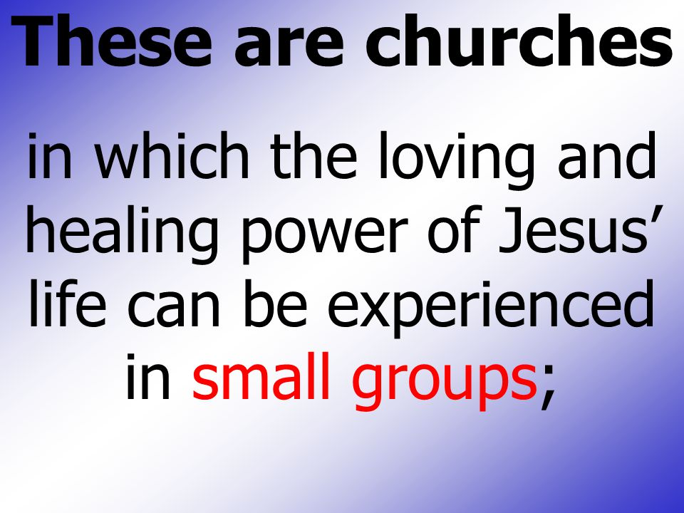 These are churches in which the loving and healing power of Jesus' life can be experienced in small groups;