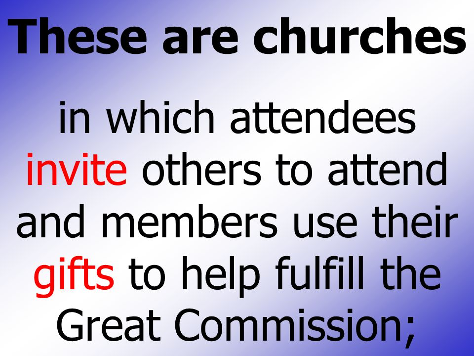 These are churches in which attendees invite others to attend and members use their gifts to help fulfill the Great Commission;