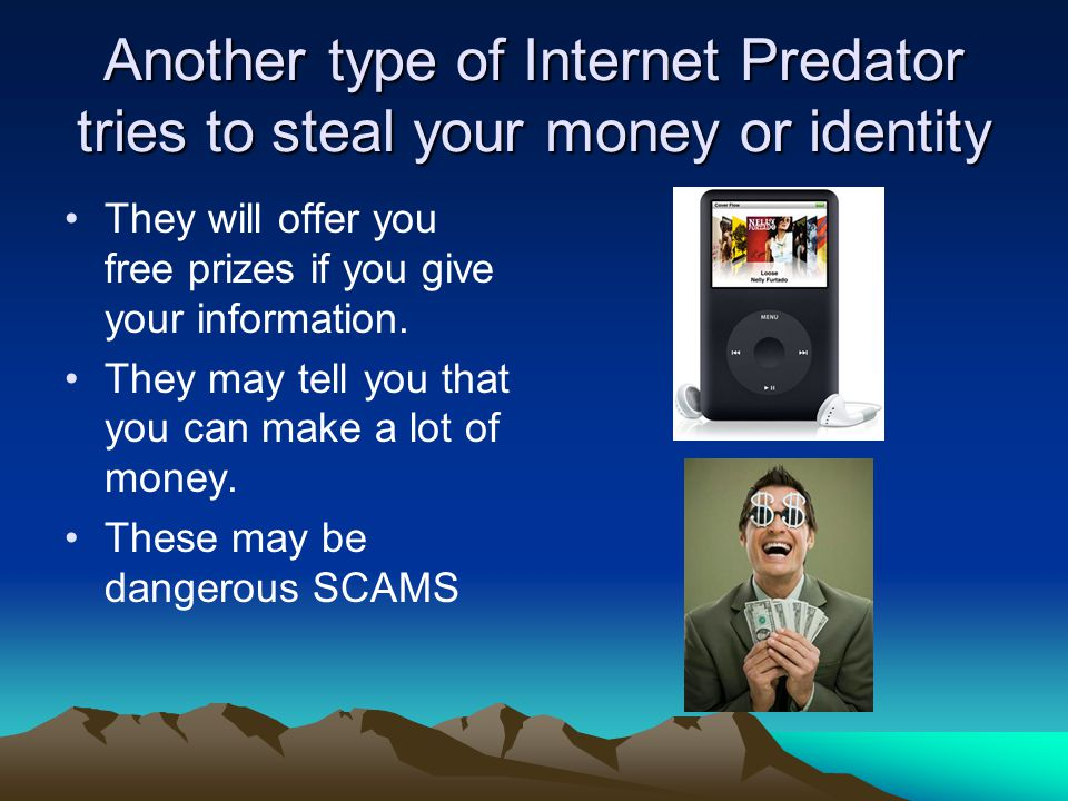 Another type of Internet Predator tries to steal your money or identity They will offer you free prizes if you give your information.