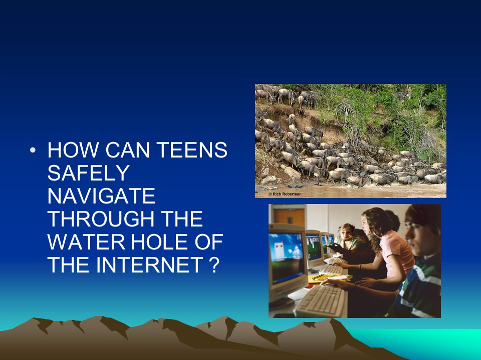 HOW CAN TEENS SAFELY NAVIGATE THROUGH THE WATER HOLE OF THE INTERNET