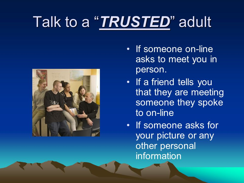 Talk to a TRUSTED adult If someone on-line asks to meet you in person.