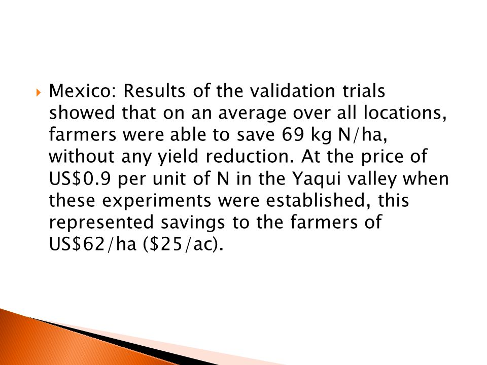  Mexico: Results of the validation trials showed that on an average over all locations, farmers were able to save 69 kg N/ha, without any yield reduction.