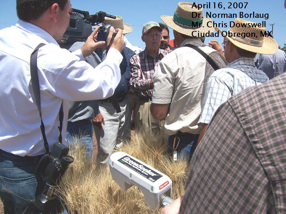 April 16, 2007 Dr. Norman Borlaug Mr. Chris Dowswell Ciudad Obregon, MX