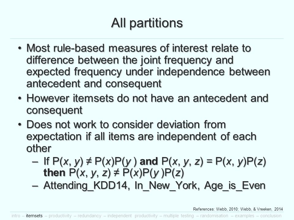 intro – itemsets – productivity – redundancy – independent productivity – multiple testing – randomisation – examples – conclusion All partitions Most rule-based measures of interest relate to difference between the joint frequency and expected frequency under independence between antecedent and consequentMost rule-based measures of interest relate to difference between the joint frequency and expected frequency under independence between antecedent and consequent However itemsets do not have an antecedent and consequentHowever itemsets do not have an antecedent and consequent Does not work to consider deviation from expectation if all items are independent of each otherDoes not work to consider deviation from expectation if all items are independent of each other –If P(x, y) ≠ P(x)P(y ) and P(x, y, z) = P(x, y)P(z) then P(x, y, z) ≠ P(x)P(y )P(z) –Attending_KDD14, In_New_York, Age_is_Even References: Webb, 2010; Webb, & Vreeken, 2014