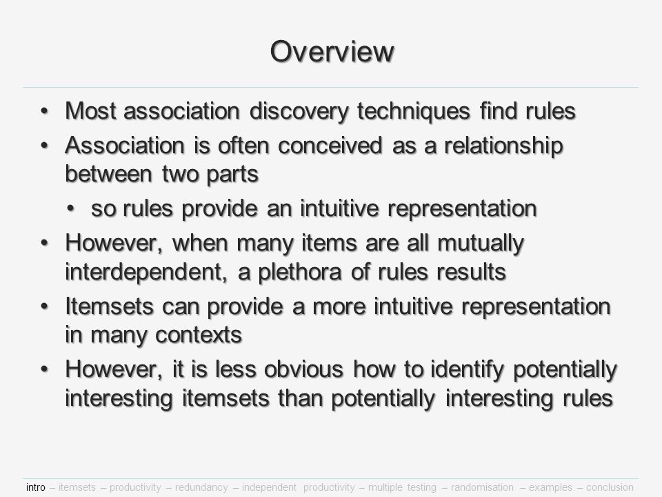 intro – itemsets – productivity – redundancy – independent productivity – multiple testing – randomisation – examples – conclusion Overview Most association discovery techniques find rulesMost association discovery techniques find rules Association is often conceived as a relationship between two partsAssociation is often conceived as a relationship between two parts so rules provide an intuitive representationso rules provide an intuitive representation However, when many items are all mutually interdependent, a plethora of rules resultsHowever, when many items are all mutually interdependent, a plethora of rules results Itemsets can provide a more intuitive representation in many contextsItemsets can provide a more intuitive representation in many contexts However, it is less obvious how to identify potentially interesting itemsets than potentially interesting rulesHowever, it is less obvious how to identify potentially interesting itemsets than potentially interesting rules
