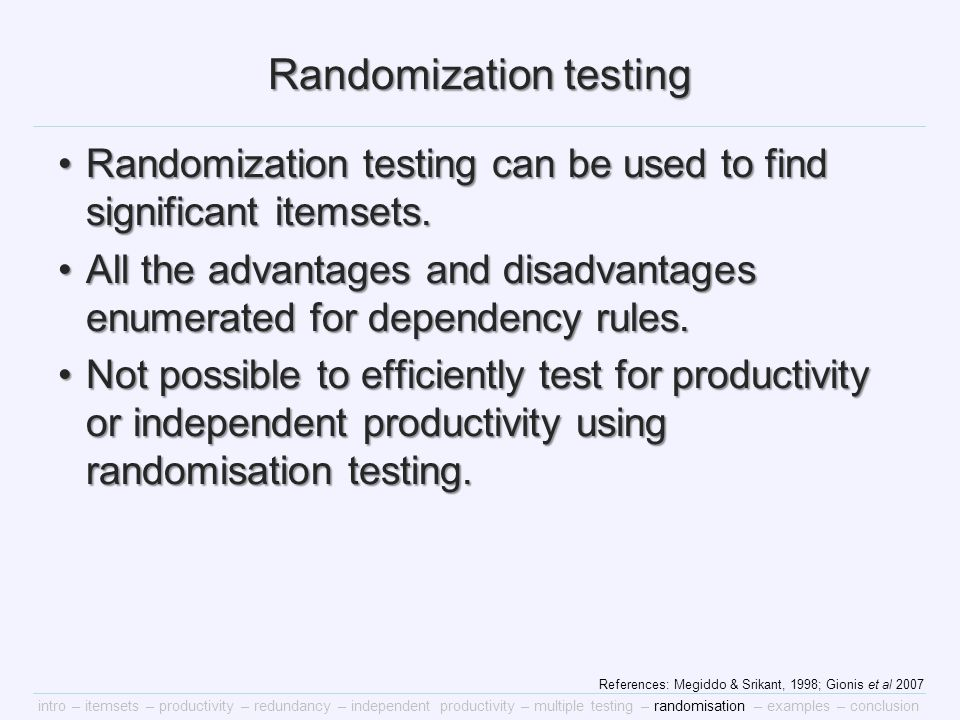 intro – itemsets – productivity – redundancy – independent productivity – multiple testing – randomisation – examples – conclusion Randomization testing Randomization testing can be used to find significant itemsets.Randomization testing can be used to find significant itemsets.