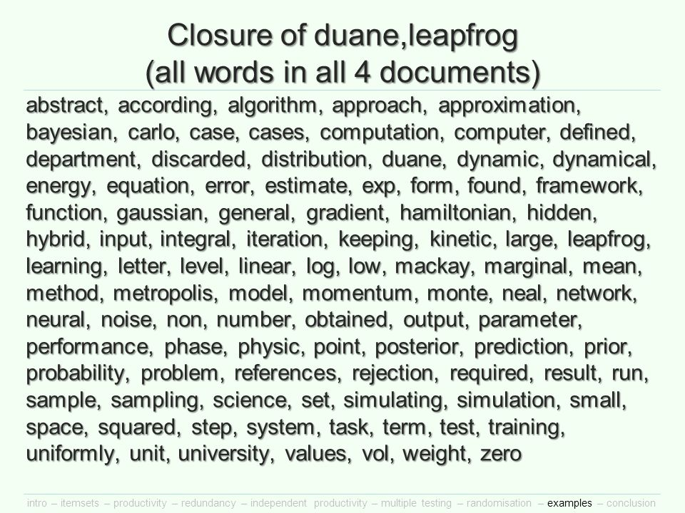 intro – itemsets – productivity – redundancy – independent productivity – multiple testing – randomisation – examples – conclusion Closure of duane,leapfrog (all words in all 4 documents) abstract, according, algorithm, approach, approximation, bayesian, carlo, case, cases, computation, computer, defined, department, discarded, distribution, duane, dynamic, dynamical, energy, equation, error, estimate, exp, form, found, framework, function, gaussian, general, gradient, hamiltonian, hidden, hybrid, input, integral, iteration, keeping, kinetic, large, leapfrog, learning, letter, level, linear, log, low, mackay, marginal, mean, method, metropolis, model, momentum, monte, neal, network, neural, noise, non, number, obtained, output, parameter, performance, phase, physic, point, posterior, prediction, prior, probability, problem, references, rejection, required, result, run, sample, sampling, science, set, simulating, simulation, small, space, squared, step, system, task, term, test, training, uniformly, unit, university, values, vol, weight, zero