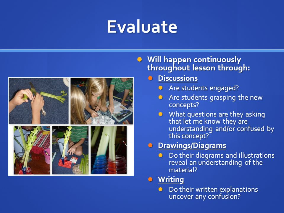 Evaluate Will happen continuously throughout lesson through: Will happen continuously throughout lesson through: Discussions Discussions Are students engaged.