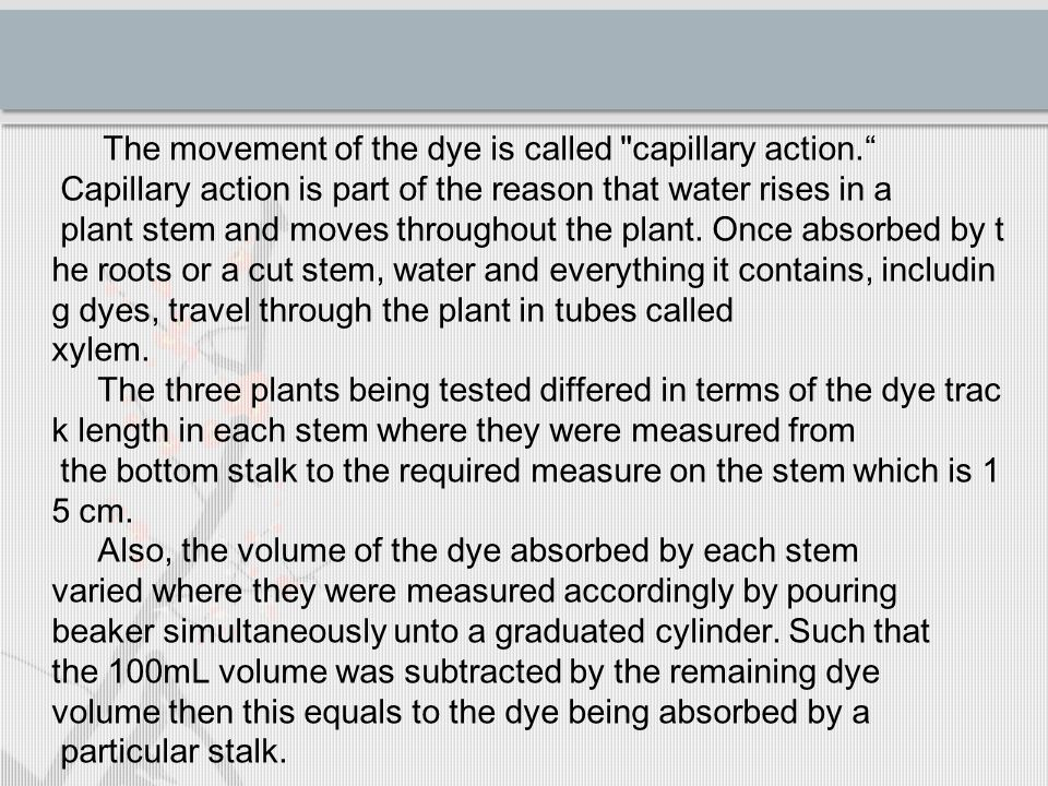 The movement of the dye is called capillary action. Capillary action is part of the reason that water rises in a plant stem and moves throughout the plant.