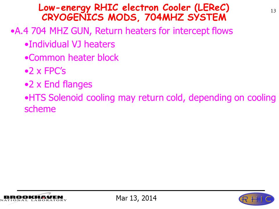 Mar 13, 2014 Low-energy RHIC electron Cooler (LEReC) CRYOGENICS MODS, 704MHZ SYSTEM 13 A.4 704 MHZ GUN, Return heaters for intercept flows Individual VJ heaters Common heater block 2 x FPC's 2 x End flanges HTS Solenoid cooling may return cold, depending on cooling scheme