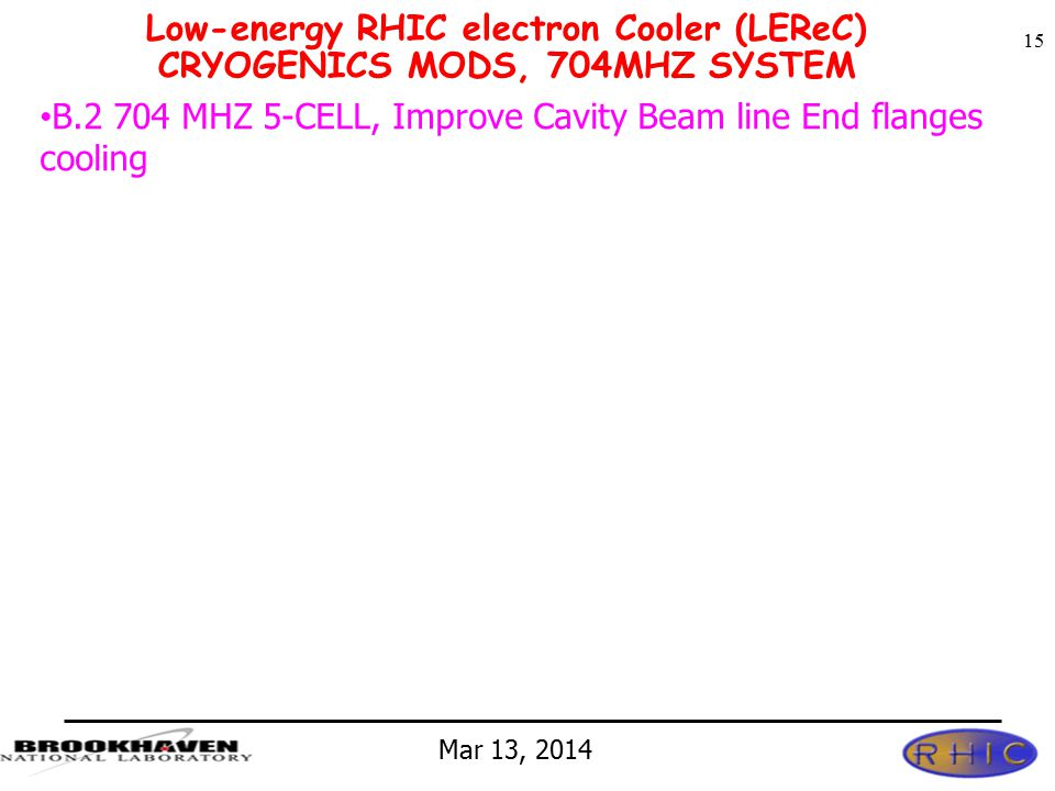 Mar 13, 2014 Low-energy RHIC electron Cooler (LEReC) CRYOGENICS MODS, 704MHZ SYSTEM 15 B.2 704 MHZ 5-CELL, Improve Cavity Beam line End flanges cooling