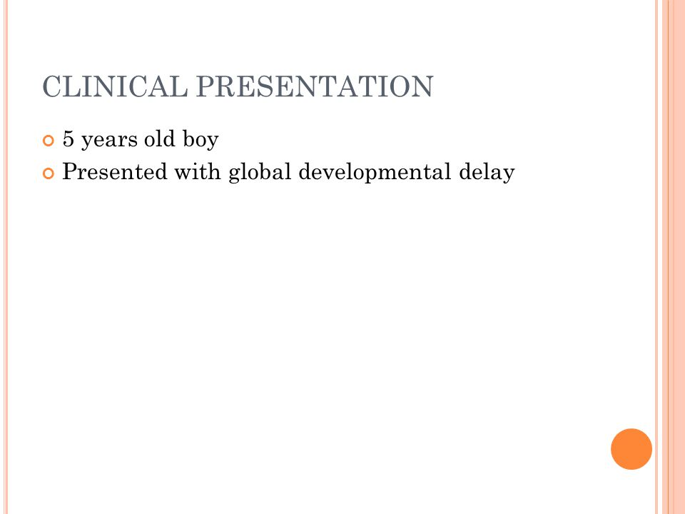 CLINICAL PRESENTATION 5 years old boy Presented with global developmental delay