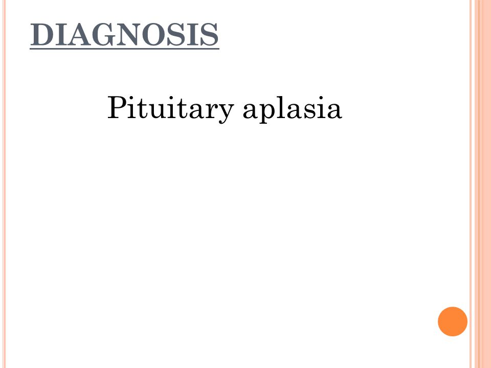 DIAGNOSIS Pituitary aplasia