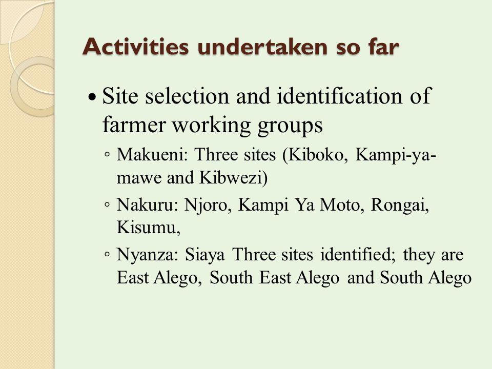 Activities undertaken so far Site selection and identification of farmer working groups ◦ Makueni: Three sites (Kiboko, Kampi-ya- mawe and Kibwezi) ◦ Nakuru: Njoro, Kampi Ya Moto, Rongai, Kisumu, ◦ Nyanza: Siaya Three sites identified; they are East Alego, South East Alego and South Alego
