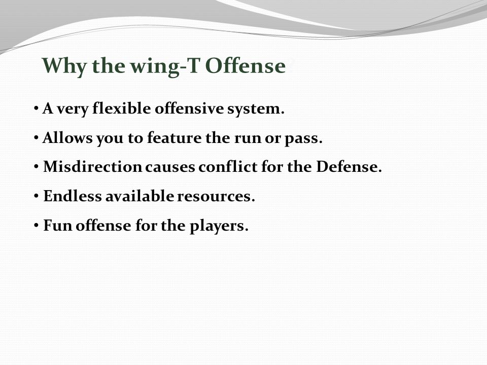 Why the wing-T Offense? A very flexible offensive system. Allows you to feature the run or pass. Misdirection causes conflict for the Defense. Endless