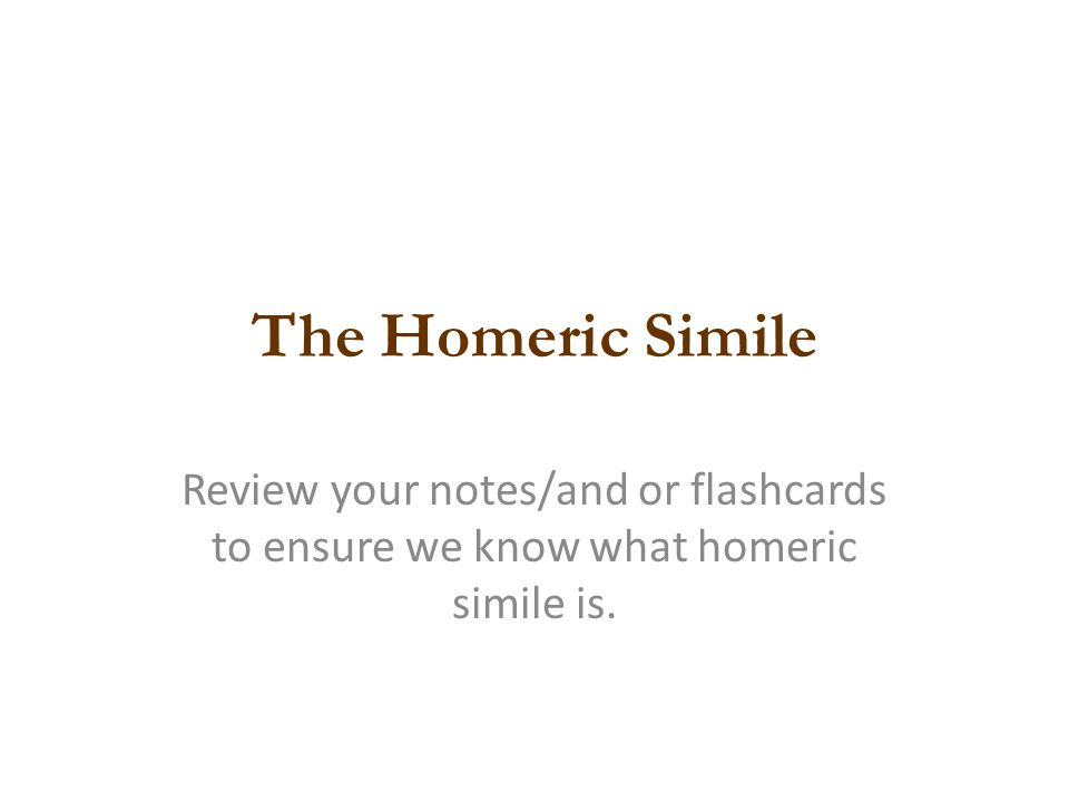 The Homeric Simile Review your notes/and or flashcards to ensure we know what homeric simile is.