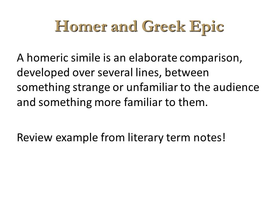Homer and Greek Epic A homeric simile is an elaborate comparison, developed over several lines, between something strange or unfamiliar to the audienc