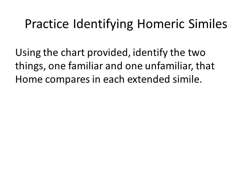 Practice Identifying Homeric Similes Using the chart provided, identify the two things, one familiar and one unfamiliar, that Home compares in each extended simile.