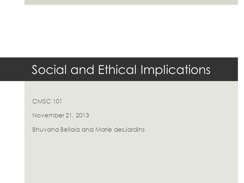 Social and Ethical Implications CMSC 101 November 21, 2013 Bhuvana Bellala and Marie desJardins