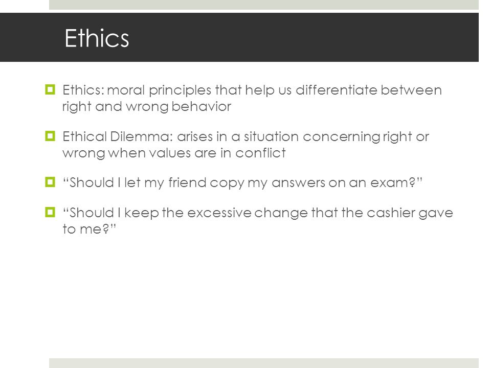 Ethics  Ethics: moral principles that help us differentiate between right and wrong behavior  Ethical Dilemma: arises in a situation concerning right or wrong when values are in conflict  Should I let my friend copy my answers on an exam  Should I keep the excessive change that the cashier gave to me