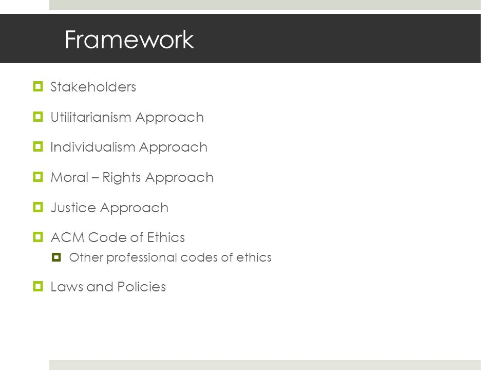 Framework  Stakeholders  Utilitarianism Approach  Individualism Approach  Moral – Rights Approach  Justice Approach  ACM Code of Ethics  Other professional codes of ethics  Laws and Policies