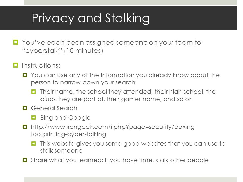 Privacy and Stalking  You've each been assigned someone on your team to cyberstalk (10 minutes)  Instructions:  You can use any of the information you already know about the person to narrow down your search  Their name, the school they attended, their high school, the clubs they are part of, their gamer name, and so on  General Search  Bing and Google  http://www.irongeek.com/i.php page=security/doxing- footprinting-cyberstalking  This website gives you some good websites that you can use to stalk someone  Share what you learned: If you have time, stalk other people