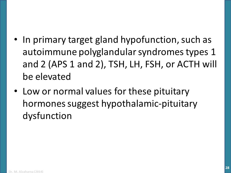 Dr. M. Alzaharna (2014) In primary target gland hypofunction, such as autoimmune polyglandular syndromes types 1 and 2 (APS 1 and 2), TSH, LH, FSH, or