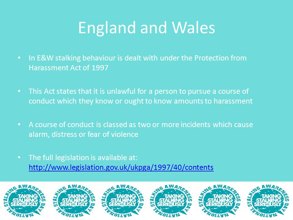 England and Wales In E&W stalking behaviour is dealt with under the Protection from Harassment Act of 1997 This Act states that it is unlawful for a p