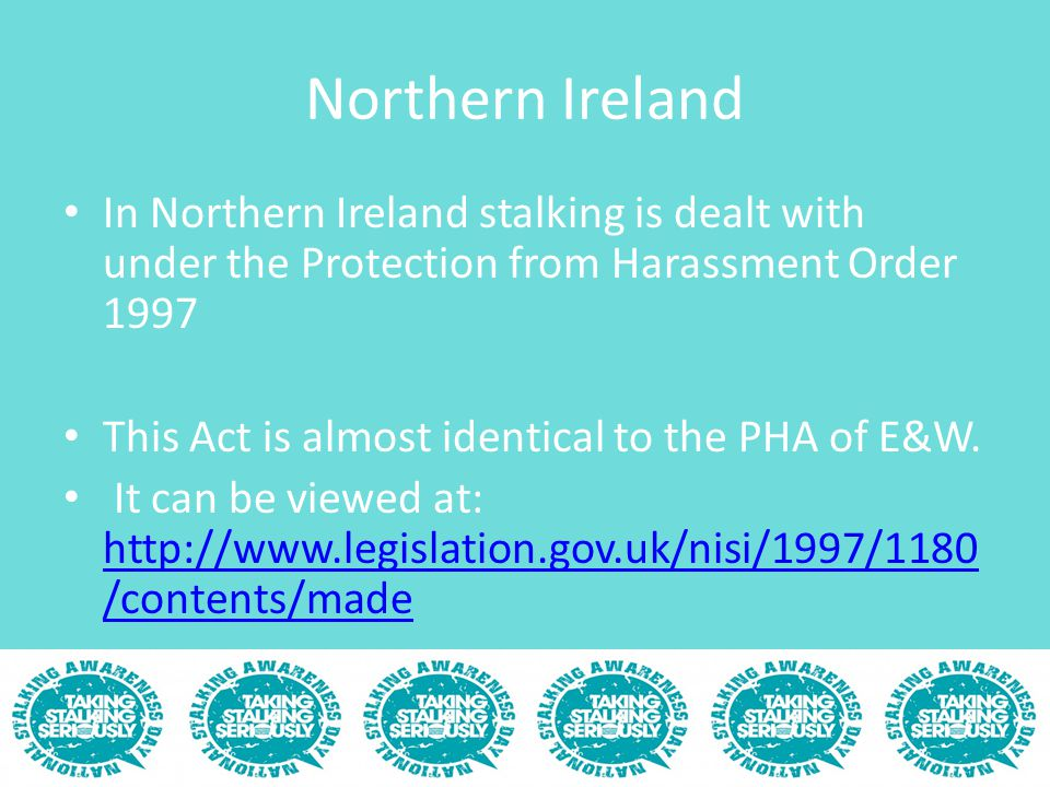 Northern Ireland In Northern Ireland stalking is dealt with under the Protection from Harassment Order 1997 This Act is almost identical to the PHA of