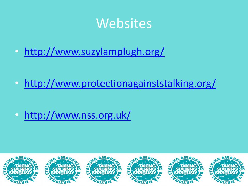 Websites http://www.suzylamplugh.org/ http://www.protectionagainststalking.org/ http://www.nss.org.uk/