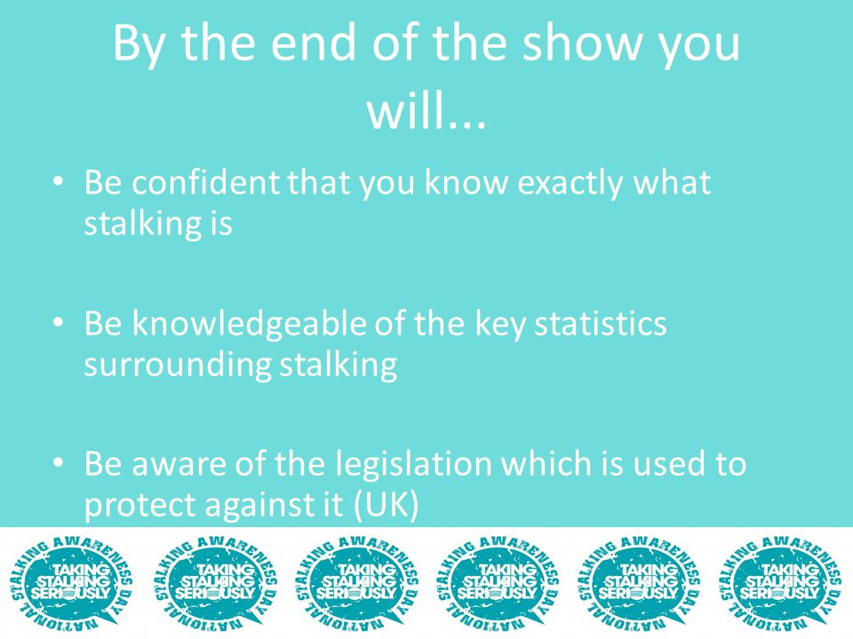 By the end of the show you will... Be confident that you know exactly what stalking is Be knowledgeable of the key statistics surrounding stalking Be