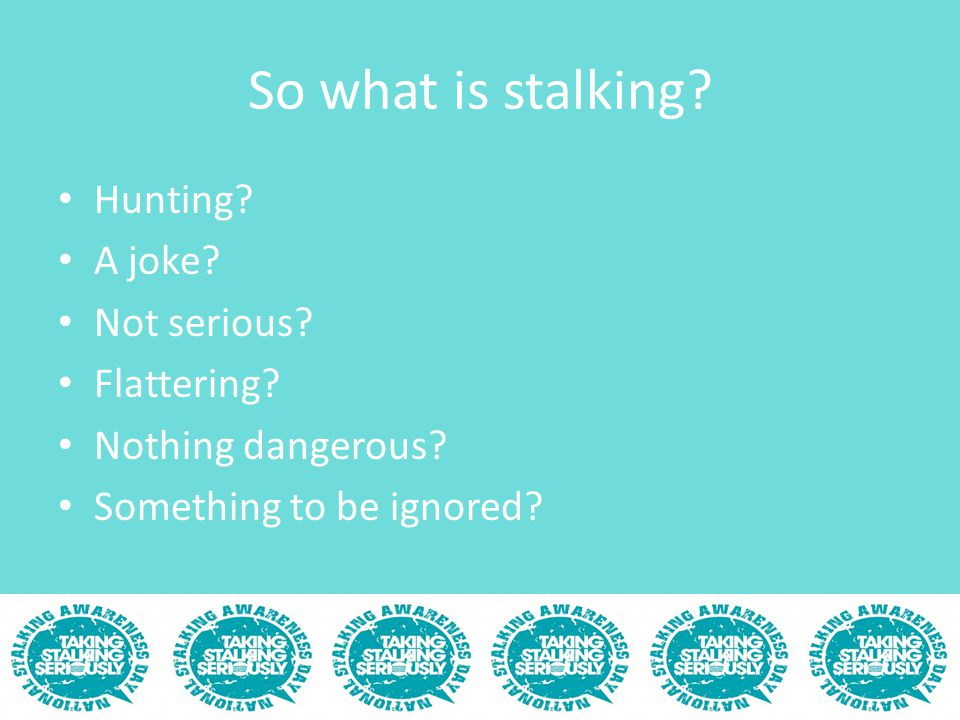 So what is stalking? Hunting? A joke? Not serious? Flattering? Nothing dangerous? Something to be ignored?