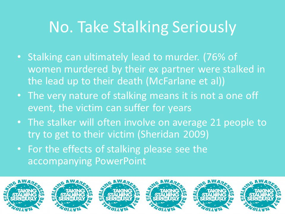 No. Take Stalking Seriously Stalking can ultimately lead to murder. (76% of women murdered by their ex partner were stalked in the lead up to their de