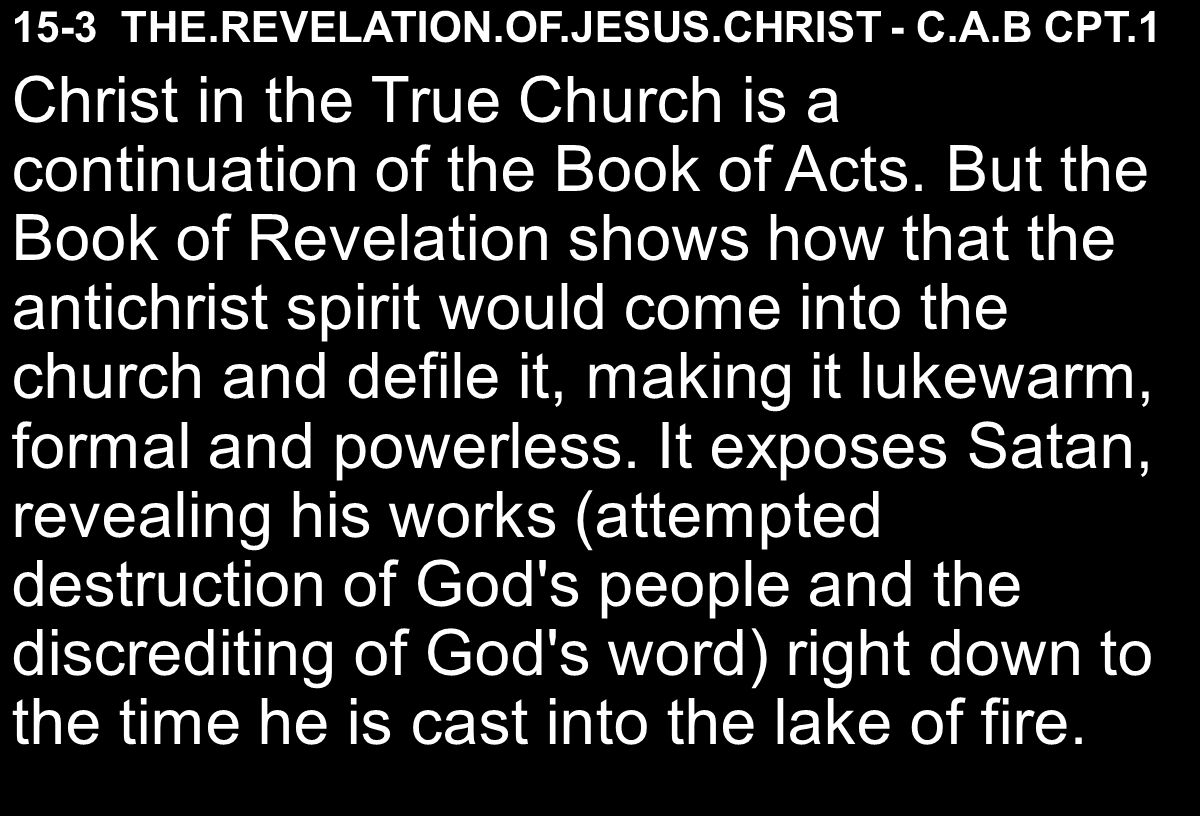 15-3 THE.REVELATION.OF.JESUS.CHRIST - C.A.B CPT.1 Christ in the True Church is a continuation of the Book of Acts.