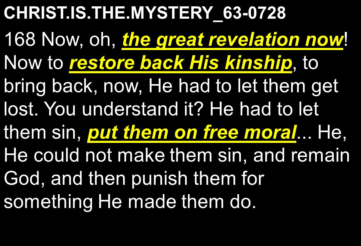 CHRIST.IS.THE.MYSTERY_63-0728 the great revelation now restore back His kinship put them on free moral 168 Now, oh, the great revelation now.