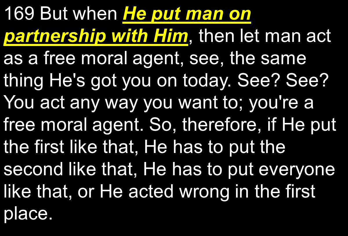 He put man on partnership with Him 169 But when He put man on partnership with Him, then let man act as a free moral agent, see, the same thing He s got you on today.